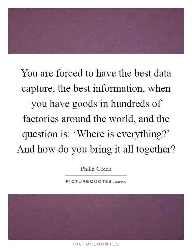 You are forced to have the best data capture, the best information, when you have goods in hundreds of factories around the world, and the question is: 'Where is everything?' And how do you bring it all together? Picture Quote #1
