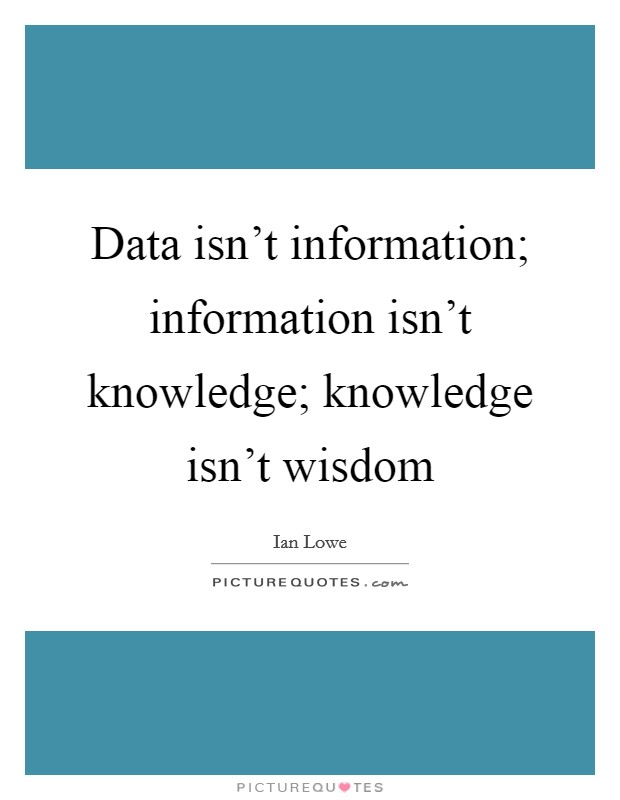 Data isn't information; information isn't knowledge; knowledge isn't wisdom Picture Quote #1