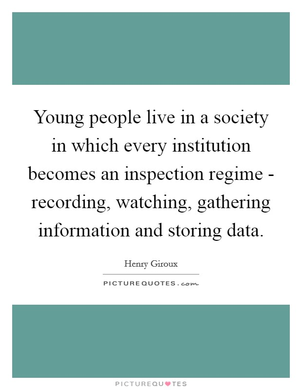 Young people live in a society in which every institution becomes an inspection regime - recording, watching, gathering information and storing data Picture Quote #1