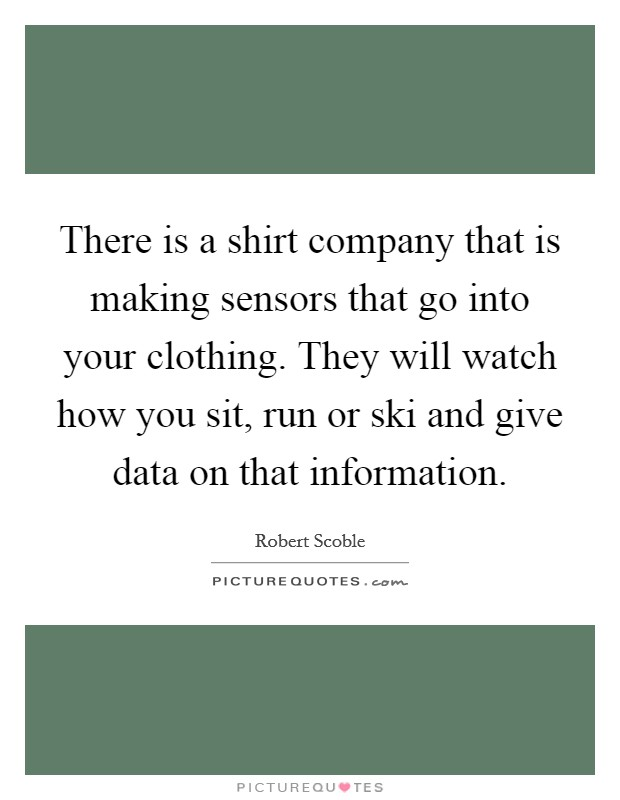 There is a shirt company that is making sensors that go into your clothing. They will watch how you sit, run or ski and give data on that information Picture Quote #1