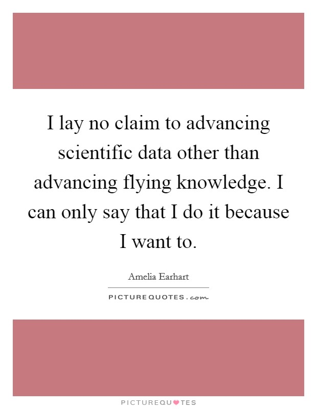 I lay no claim to advancing scientific data other than advancing flying knowledge. I can only say that I do it because I want to Picture Quote #1