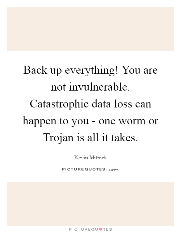 Back up everything! You are not invulnerable. Catastrophic data loss can happen to you - one worm or Trojan is all it takes Picture Quote #1