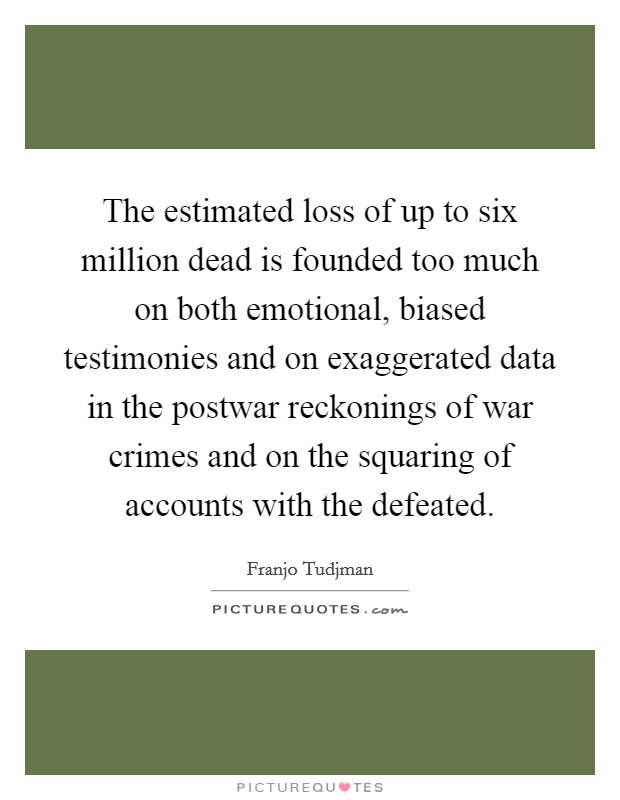 The estimated loss of up to six million dead is founded too much on both emotional, biased testimonies and on exaggerated data in the postwar reckonings of war crimes and on the squaring of accounts with the defeated Picture Quote #1