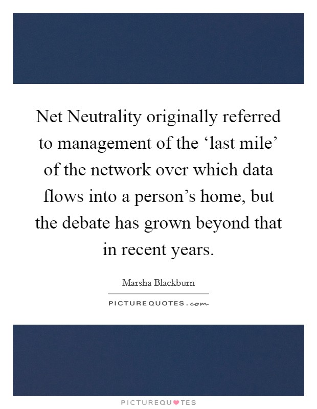 Net Neutrality originally referred to management of the 'last mile' of the network over which data flows into a person's home, but the debate has grown beyond that in recent years Picture Quote #1