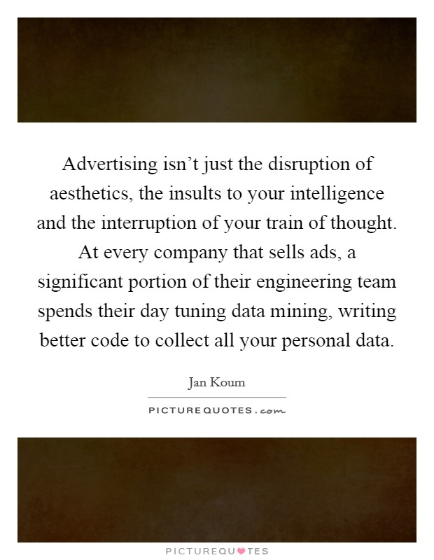 Advertising isn't just the disruption of aesthetics, the insults to your intelligence and the interruption of your train of thought. At every company that sells ads, a significant portion of their engineering team spends their day tuning data mining, writing better code to collect all your personal data Picture Quote #1