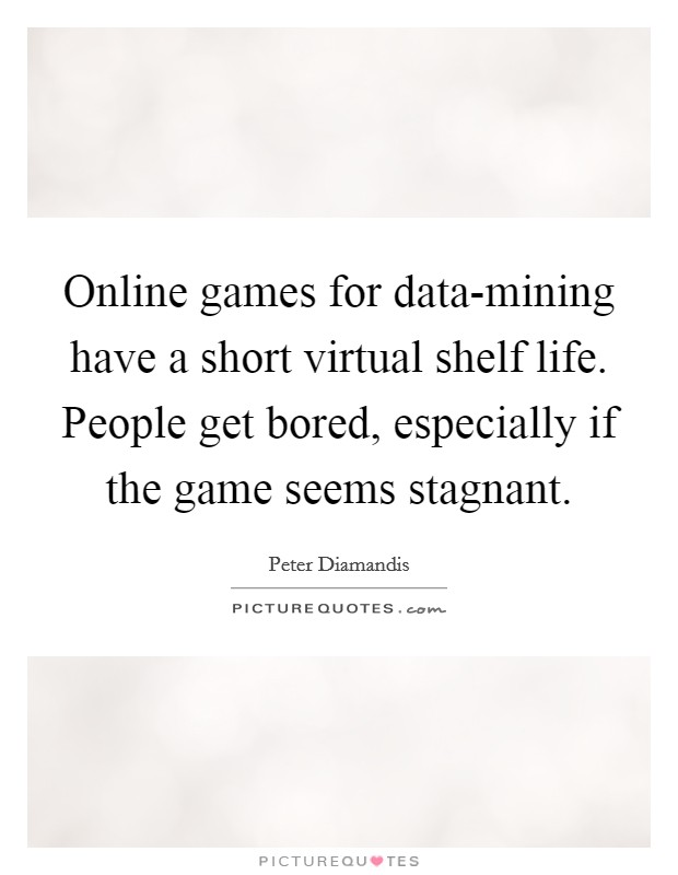 Online games for data-mining have a short virtual shelf life. People get bored, especially if the game seems stagnant Picture Quote #1