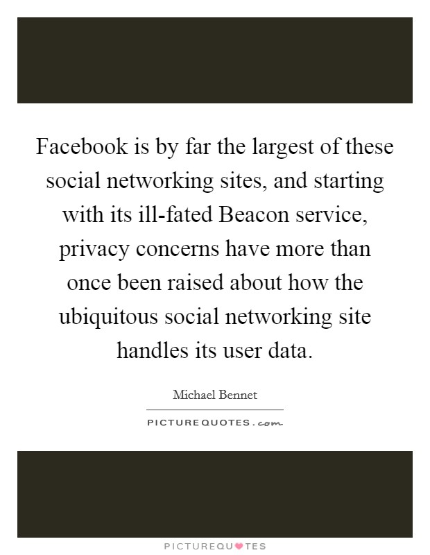 Facebook is by far the largest of these social networking sites, and starting with its ill-fated Beacon service, privacy concerns have more than once been raised about how the ubiquitous social networking site handles its user data Picture Quote #1