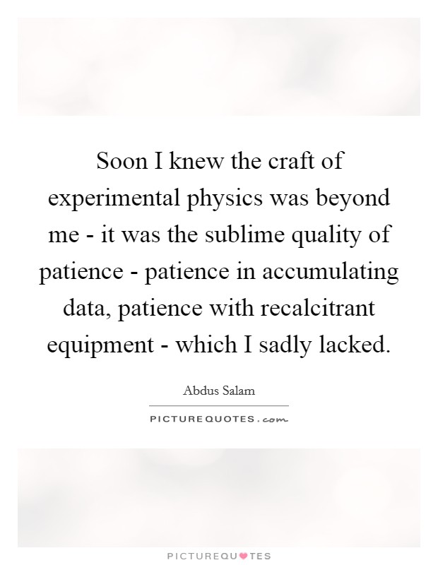 Soon I knew the craft of experimental physics was beyond me - it was the sublime quality of patience - patience in accumulating data, patience with recalcitrant equipment - which I sadly lacked Picture Quote #1