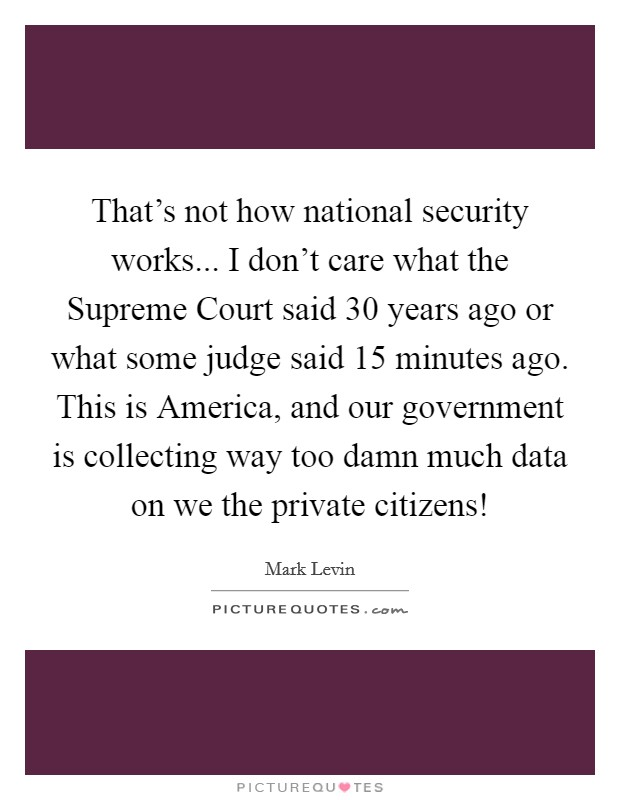 That's not how national security works... I don't care what the Supreme Court said 30 years ago or what some judge said 15 minutes ago. This is America, and our government is collecting way too damn much data on we the private citizens! Picture Quote #1