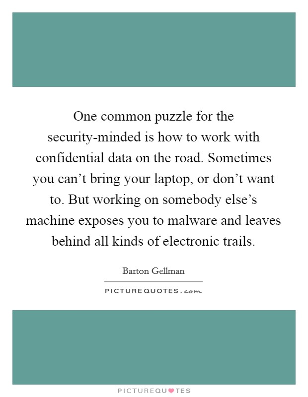 One common puzzle for the security-minded is how to work with confidential data on the road. Sometimes you can't bring your laptop, or don't want to. But working on somebody else's machine exposes you to malware and leaves behind all kinds of electronic trails Picture Quote #1