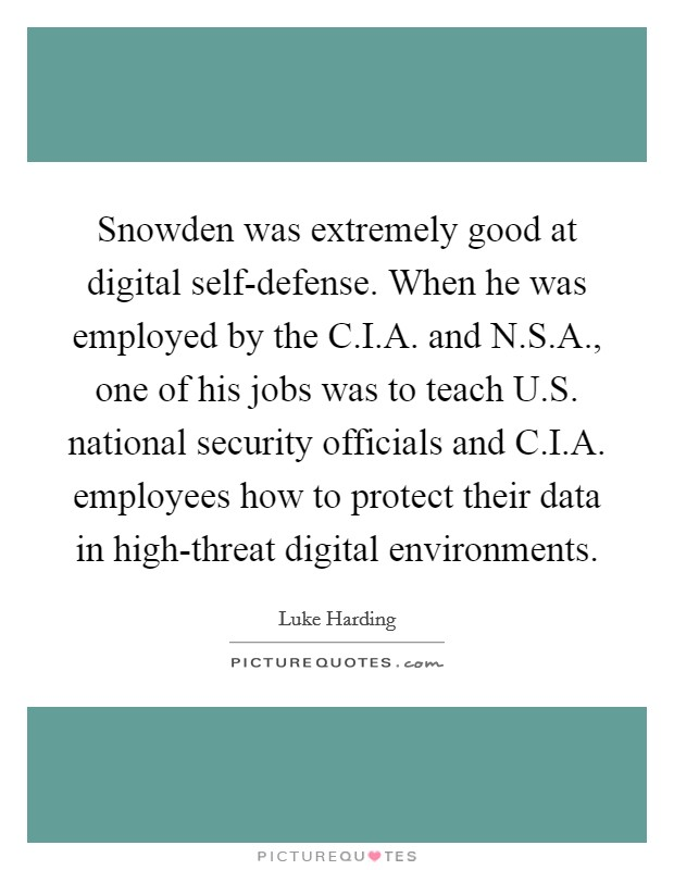 Snowden was extremely good at digital self-defense. When he was employed by the C.I.A. and N.S.A., one of his jobs was to teach U.S. national security officials and C.I.A. employees how to protect their data in high-threat digital environments Picture Quote #1