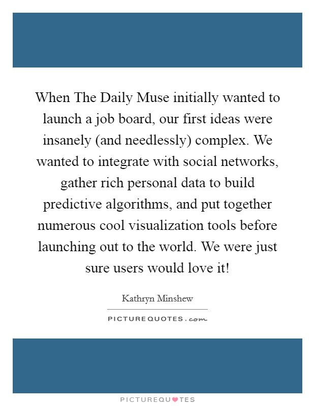 When The Daily Muse initially wanted to launch a job board, our first ideas were insanely (and needlessly) complex. We wanted to integrate with social networks, gather rich personal data to build predictive algorithms, and put together numerous cool visualization tools before launching out to the world. We were just sure users would love it! Picture Quote #1