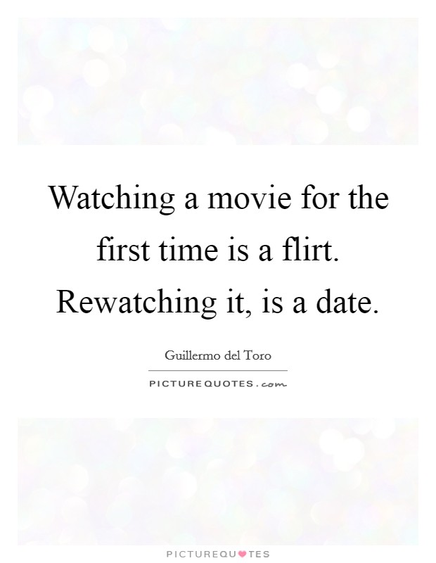 Watching a movie for the first time is a flirt. Rewatching it, is a date Picture Quote #1
