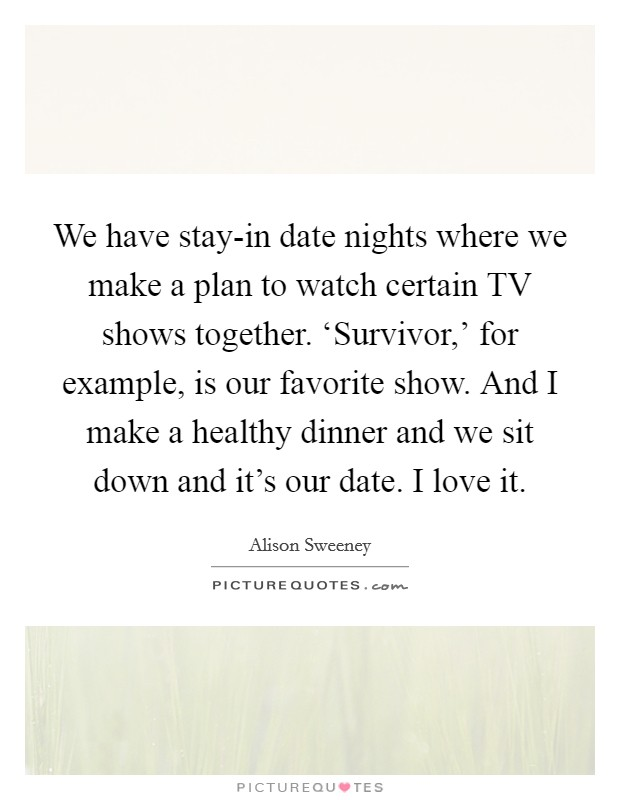 We have stay-in date nights where we make a plan to watch certain TV shows together. 'Survivor,' for example, is our favorite show. And I make a healthy dinner and we sit down and it's our date. I love it Picture Quote #1