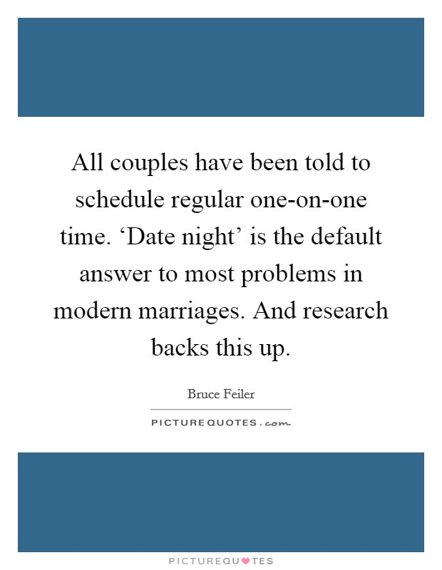 All couples have been told to schedule regular one-on-one time. 'Date night' is the default answer to most problems in modern marriages. And research backs this up Picture Quote #1