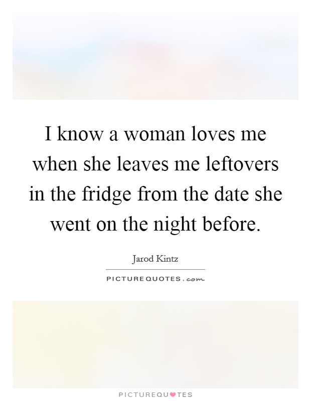 I know a woman loves me when she leaves me leftovers in the fridge from the date she went on the night before Picture Quote #1