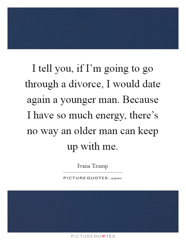 I tell you, if I'm going to go through a divorce, I would date again a younger man. Because I have so much energy, there's no way an older man can keep up with me. Picture Quote #1