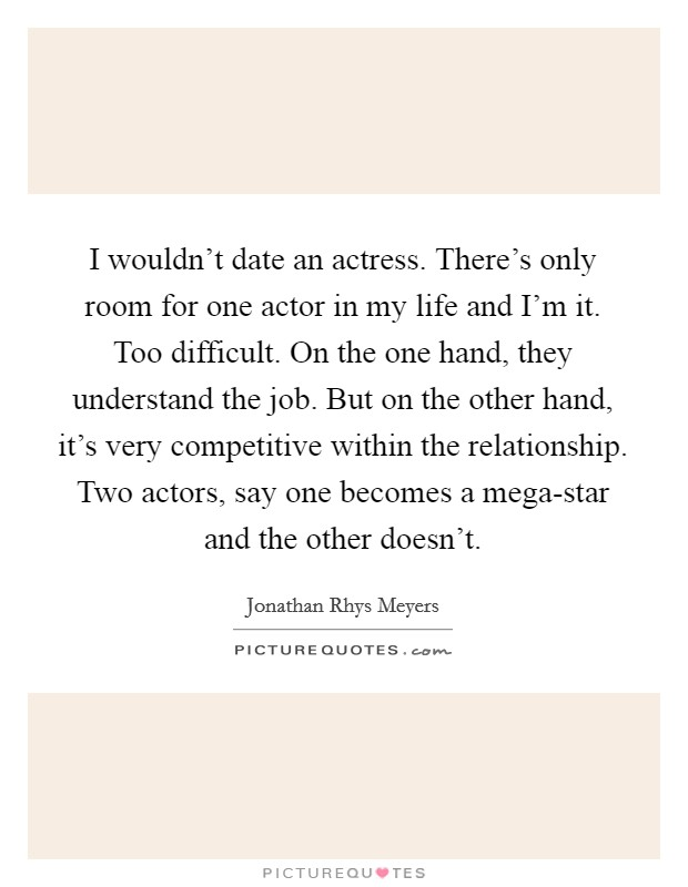 I wouldn't date an actress. There's only room for one actor in my life and I'm it. Too difficult. On the one hand, they understand the job. But on the other hand, it's very competitive within the relationship. Two actors, say one becomes a mega-star and the other doesn't. Picture Quote #1