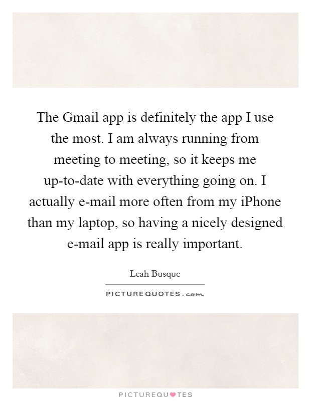 The Gmail app is definitely the app I use the most. I am always running from meeting to meeting, so it keeps me up-to-date with everything going on. I actually e-mail more often from my iPhone than my laptop, so having a nicely designed e-mail app is really important Picture Quote #1
