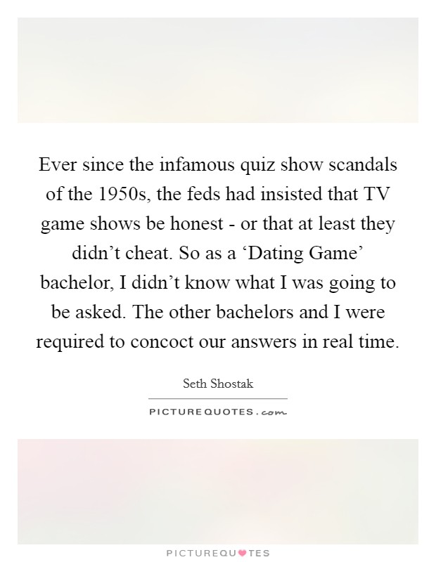 Ever since the infamous quiz show scandals of the 1950s, the feds had insisted that TV game shows be honest - or that at least they didn't cheat. So as a 'Dating Game' bachelor, I didn't know what I was going to be asked. The other bachelors and I were required to concoct our answers in real time Picture Quote #1