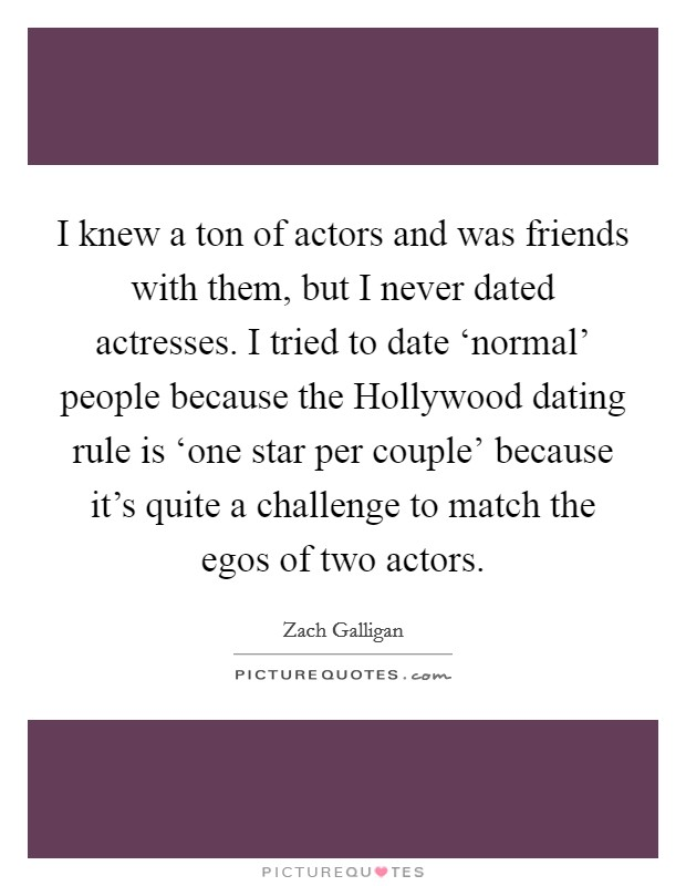 I knew a ton of actors and was friends with them, but I never dated actresses. I tried to date 'normal' people because the Hollywood dating rule is 'one star per couple' because it's quite a challenge to match the egos of two actors Picture Quote #1