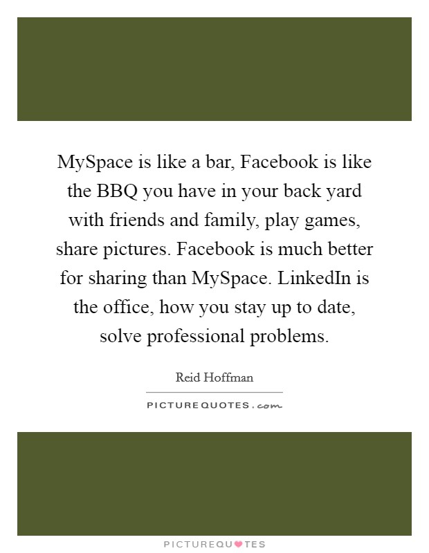 MySpace is like a bar, Facebook is like the BBQ you have in your back yard with friends and family, play games, share pictures. Facebook is much better for sharing than MySpace. LinkedIn is the office, how you stay up to date, solve professional problems Picture Quote #1