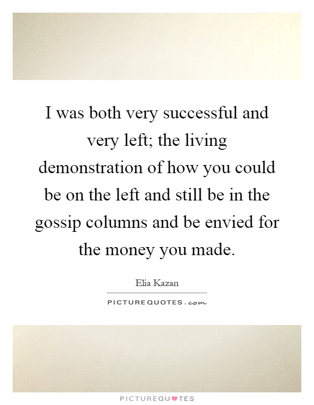 I was both very successful and very left; the living demonstration of how you could be on the left and still be in the gossip columns and be envied for the money you made Picture Quote #1