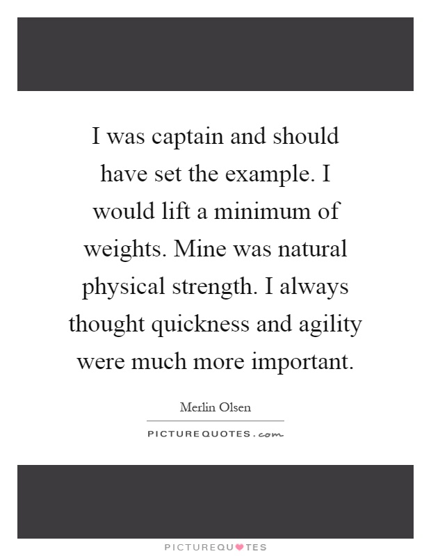 I was captain and should have set the example. I would lift a minimum of weights. Mine was natural physical strength. I always thought quickness and agility were much more important Picture Quote #1