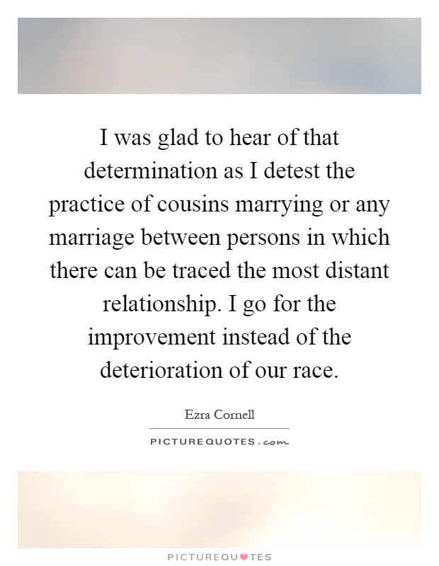 I was glad to hear of that determination as I detest the practice of cousins marrying or any marriage between persons in which there can be traced the most distant relationship. I go for the improvement instead of the deterioration of our race Picture Quote #1