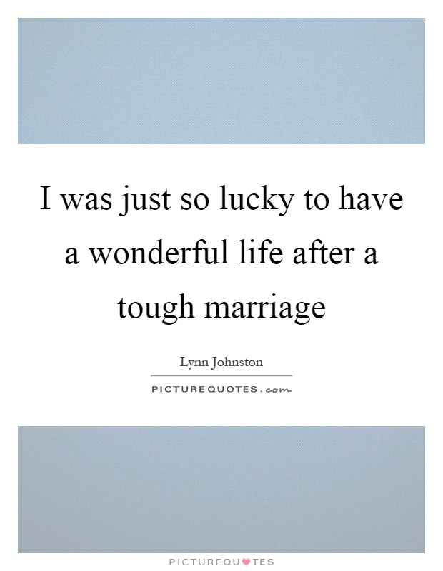 I was just so lucky to have a wonderful life after a tough marriage Picture Quote #1