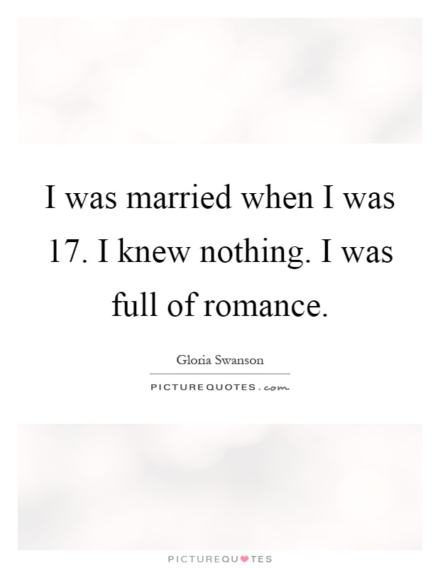 I was married when I was 17. I knew nothing. I was full of romance Picture Quote #1