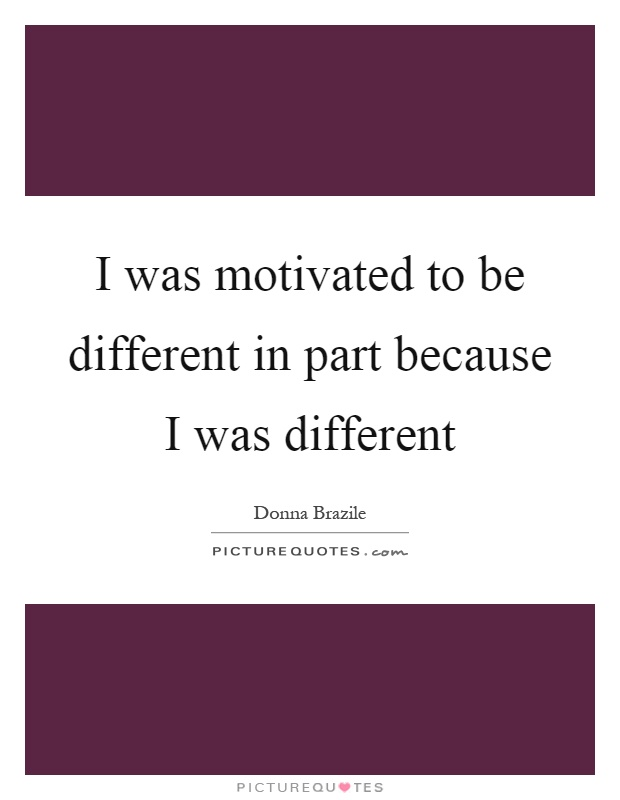 I was motivated to be different in part because I was different Picture Quote #1