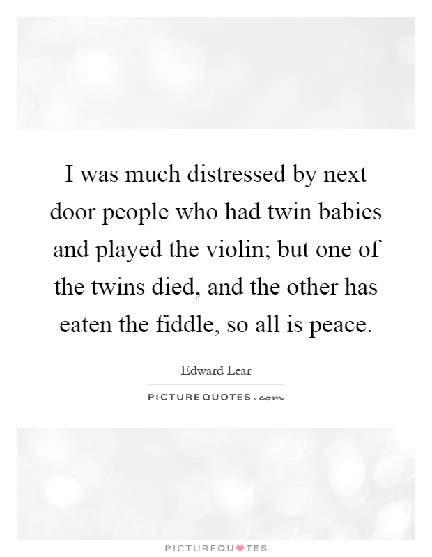 I was much distressed by next door people who had twin babies and played the violin; but one of the twins died, and the other has eaten the fiddle, so all is peace Picture Quote #1