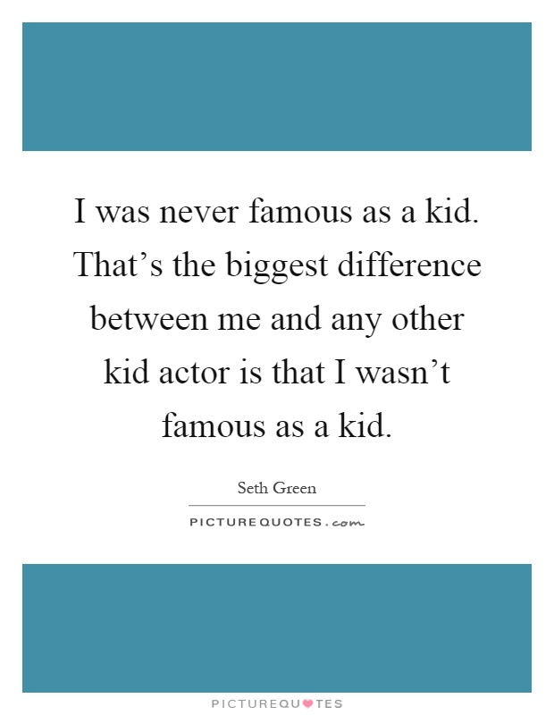 I was never famous as a kid. That's the biggest difference between me and any other kid actor is that I wasn't famous as a kid Picture Quote #1