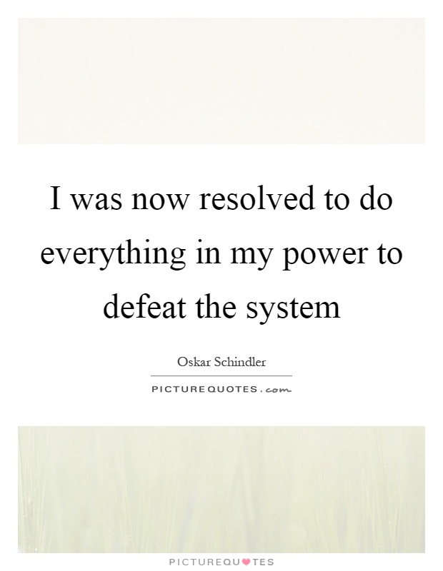 I was now resolved to do everything in my power to defeat the system Picture Quote #1