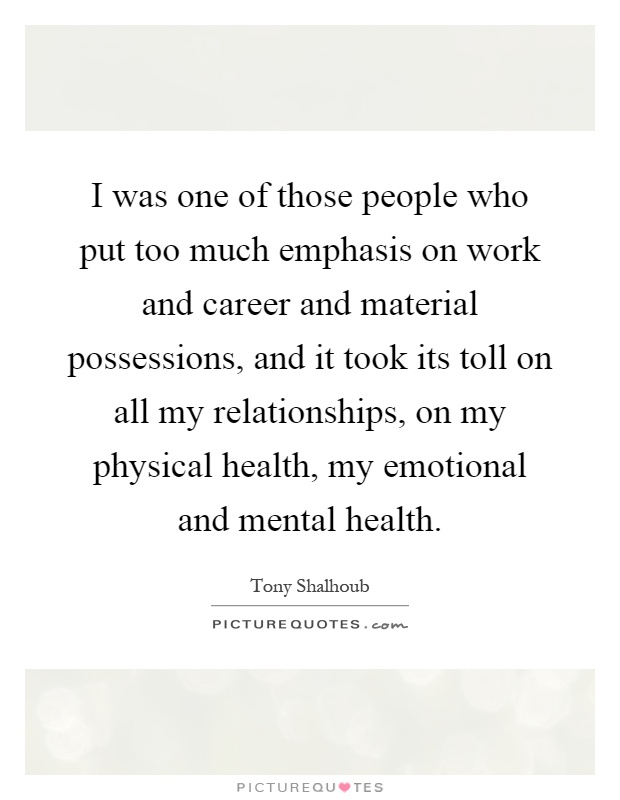 I was one of those people who put too much emphasis on work and career and material possessions, and it took its toll on all my relationships, on my physical health, my emotional and mental health Picture Quote #1