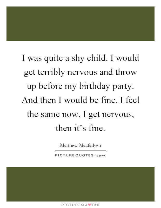 I was quite a shy child. I would get terribly nervous and throw up before my birthday party. And then I would be fine. I feel the same now. I get nervous, then it's fine Picture Quote #1