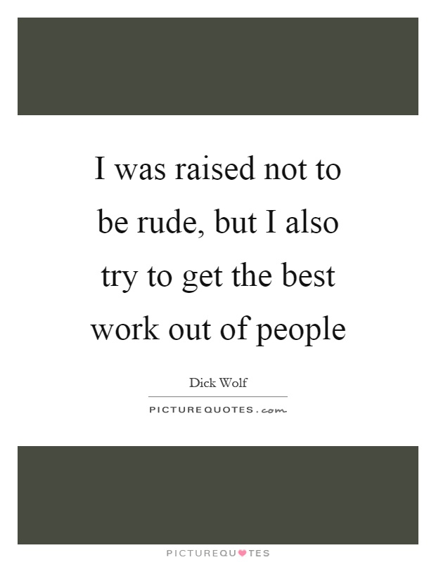 I was raised not to be rude, but I also try to get the best work out of people Picture Quote #1