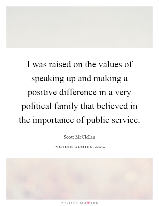 I was raised on the values of speaking up and making a positive difference in a very political family that believed in the importance of public service Picture Quote #1