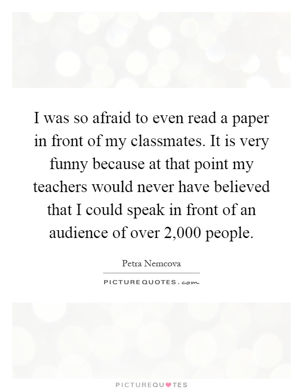 I was so afraid to even read a paper in front of my classmates. It is very funny because at that point my teachers would never have believed that I could speak in front of an audience of over 2,000 people Picture Quote #1
