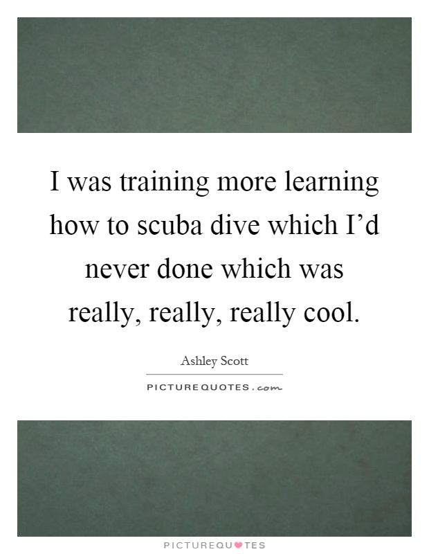 I was training more learning how to scuba dive which I'd never done which was really, really, really cool Picture Quote #1