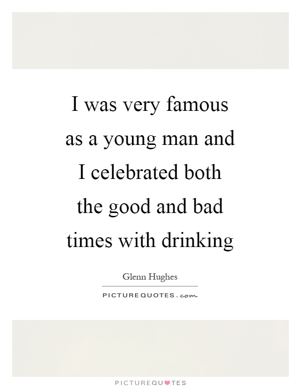 I was very famous as a young man and I celebrated both the good and bad times with drinking Picture Quote #1