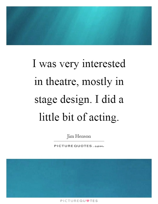 I was very interested in theatre, mostly in stage design. I did a little bit of acting Picture Quote #1