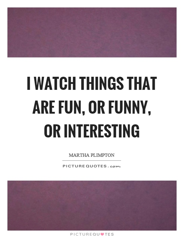 I watch things that are fun, or funny, or interesting Picture Quote #1