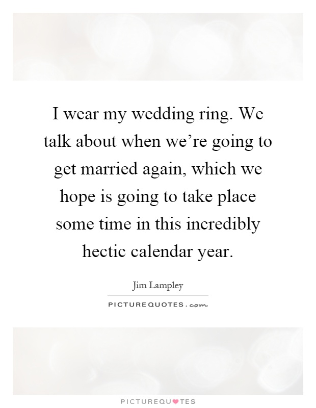 I wear my wedding ring. We talk about when we're going to get married again, which we hope is going to take place some time in this incredibly hectic calendar year Picture Quote #1