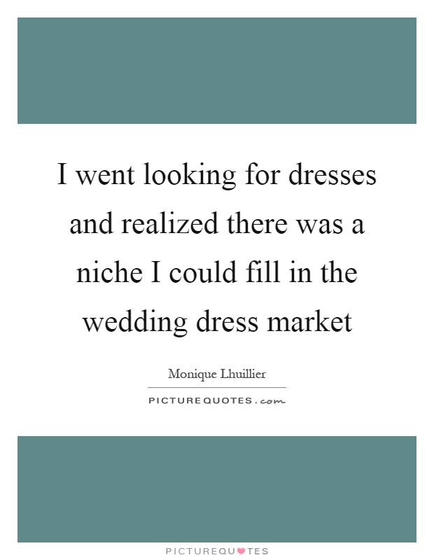 I went looking for dresses and realized there was a niche I could fill in the wedding dress market Picture Quote #1