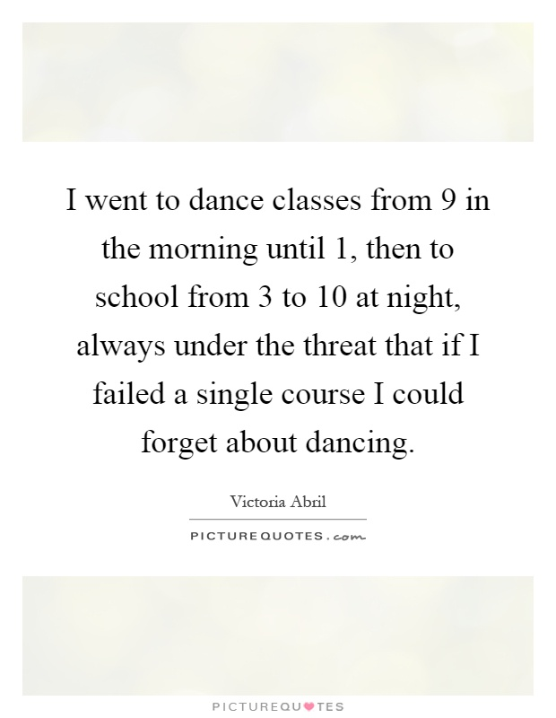 I went to dance classes from 9 in the morning until 1, then to school from 3 to 10 at night, always under the threat that if I failed a single course I could forget about dancing Picture Quote #1