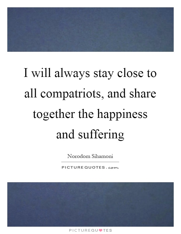 I will always stay close to all compatriots, and share together the happiness and suffering Picture Quote #1