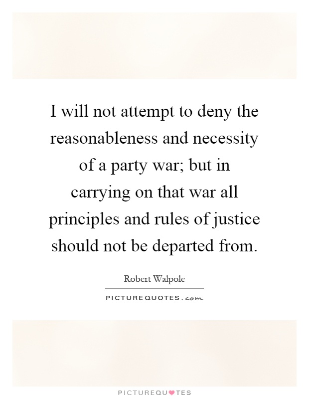 I will not attempt to deny the reasonableness and necessity of a party war; but in carrying on that war all principles and rules of justice should not be departed from Picture Quote #1