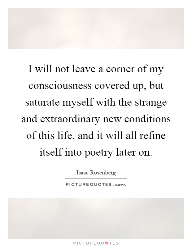 I will not leave a corner of my consciousness covered up, but saturate myself with the strange and extraordinary new conditions of this life, and it will all refine itself into poetry later on Picture Quote #1